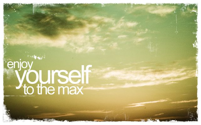 enjoy yourself to the max