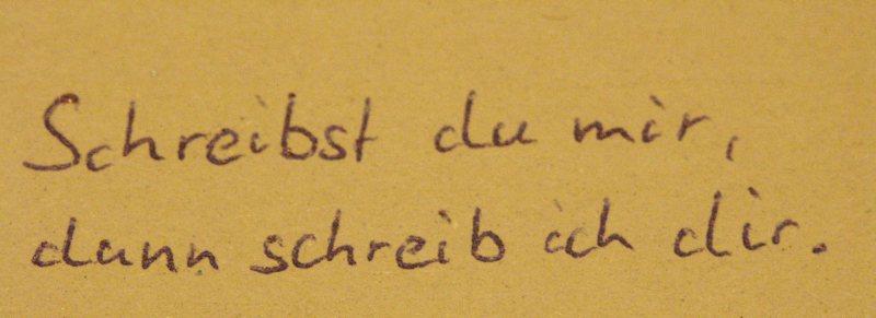 Schreibst du mir, schreib ich Dir.