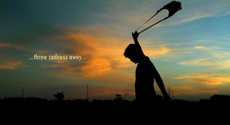 throw saddness away
