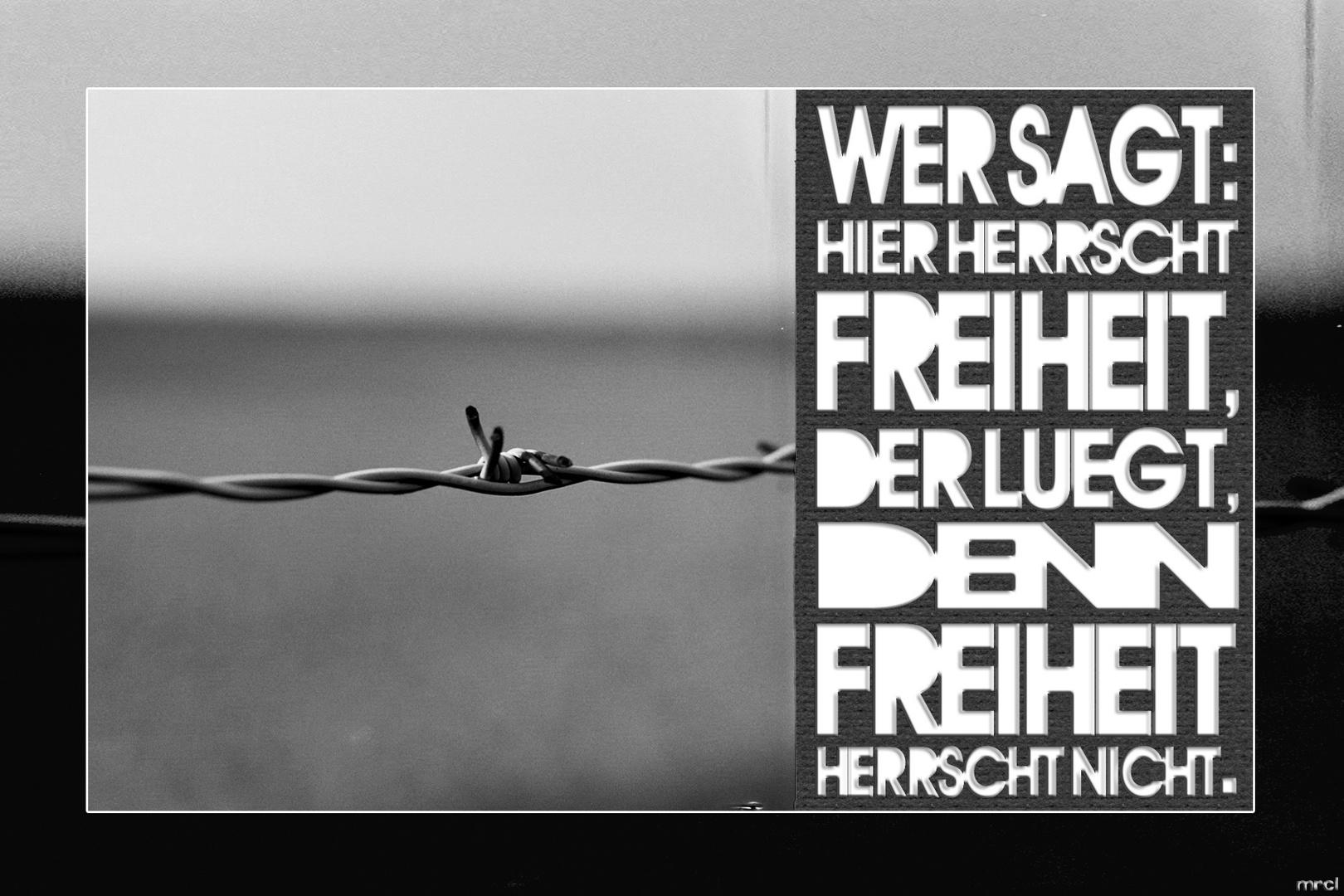 Wer sagt: Hier herrscht Freiheit, der lügt, denn Freiheit herrscht nicht.