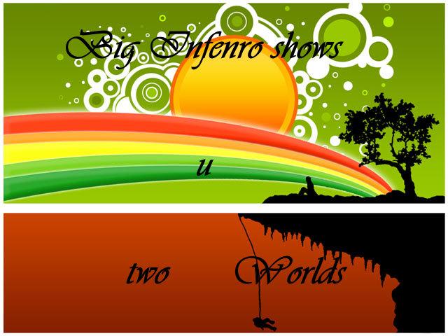 Big Inferno shows u 2 Worlds!