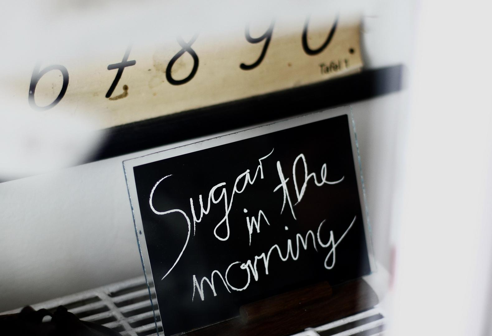 Sugar in the morning!