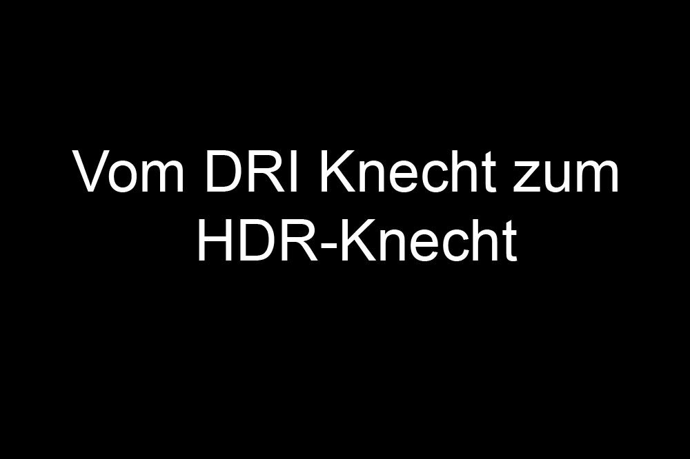 Vom DRI Knecht zum HDR-Knecht